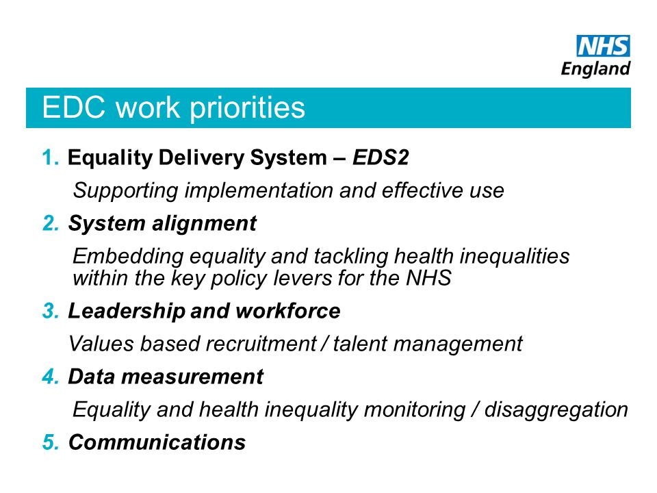 EDC work priorities 1.Equality Delivery System – EDS2 Supporting implementation and effective use 2.System alignment Embedding equality and tackling health inequalities within the key policy levers for the NHS 3.Leadership and workforce Values based recruitment / talent management 4.Data measurement Equality and health inequality monitoring / disaggregation 5.Communications