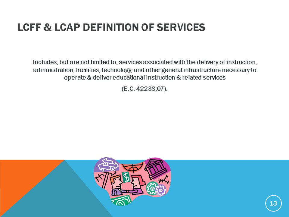 LCFF & LCAP DEFINITION OF SERVICES Includes, but are not limited to, services associated with the delivery of instruction, administration, facilities,