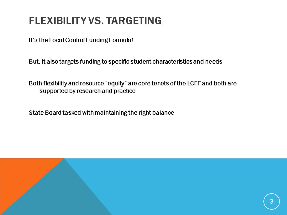 FLEXIBILITY VS. TARGETING It's the Local Control Funding Formula! But, it also targets funding to specific student characteristics and needs Both flex