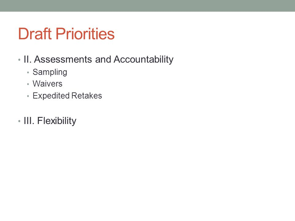 Draft Priorities II. Assessments and Accountability Sampling Waivers Expedited Retakes III.