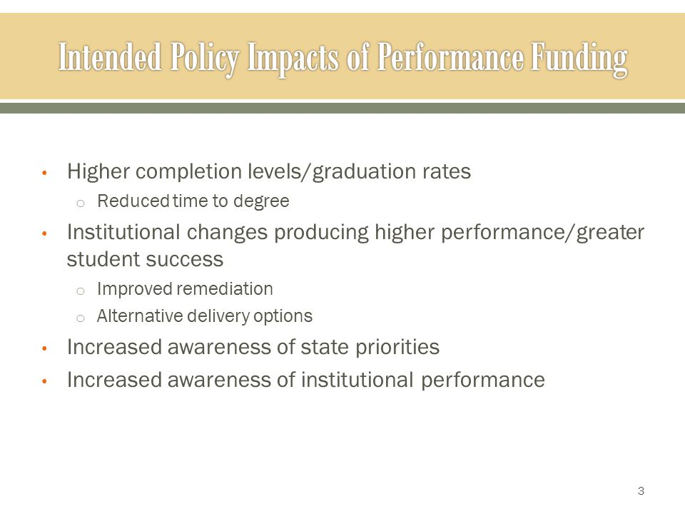 Higher completion levels/graduation rates o Reduced time to degree Institutional changes producing higher performance/greater student success o Improved remediation o Alternative delivery options Increased awareness of state priorities Increased awareness of institutional performance 3