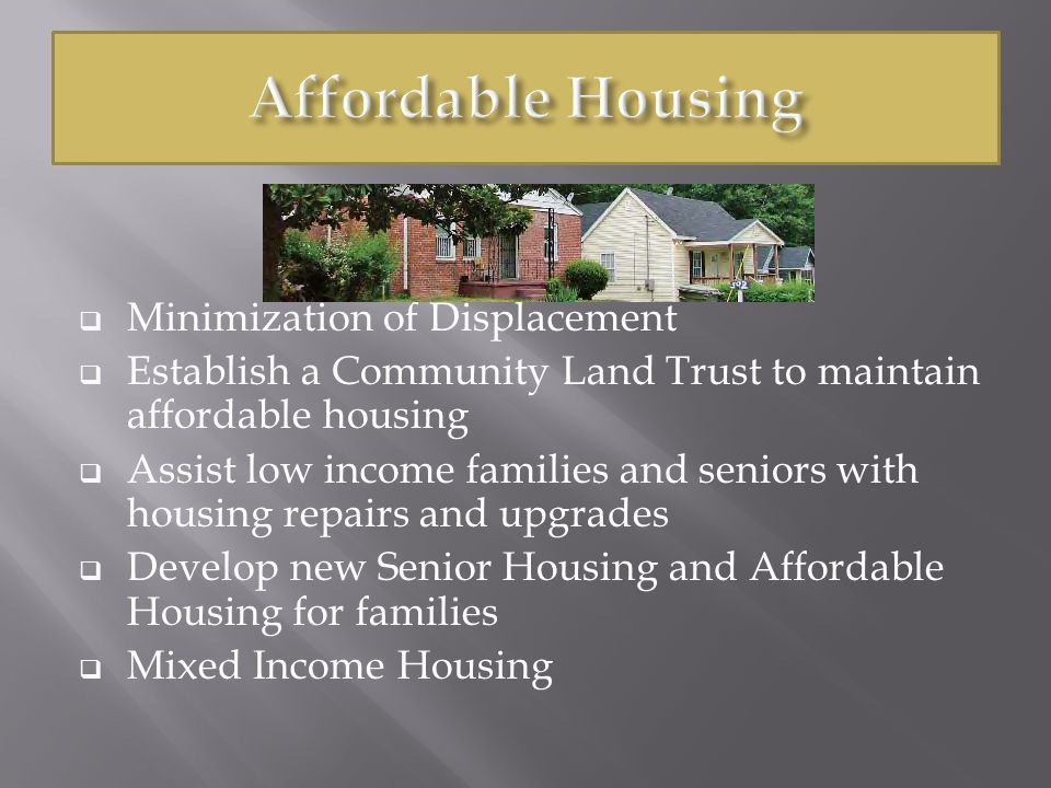  Minimization of Displacement  Establish a Community Land Trust to maintain affordable housing  Assist low income families and seniors with housing repairs and upgrades  Develop new Senior Housing and Affordable Housing for families  Mixed Income Housing
