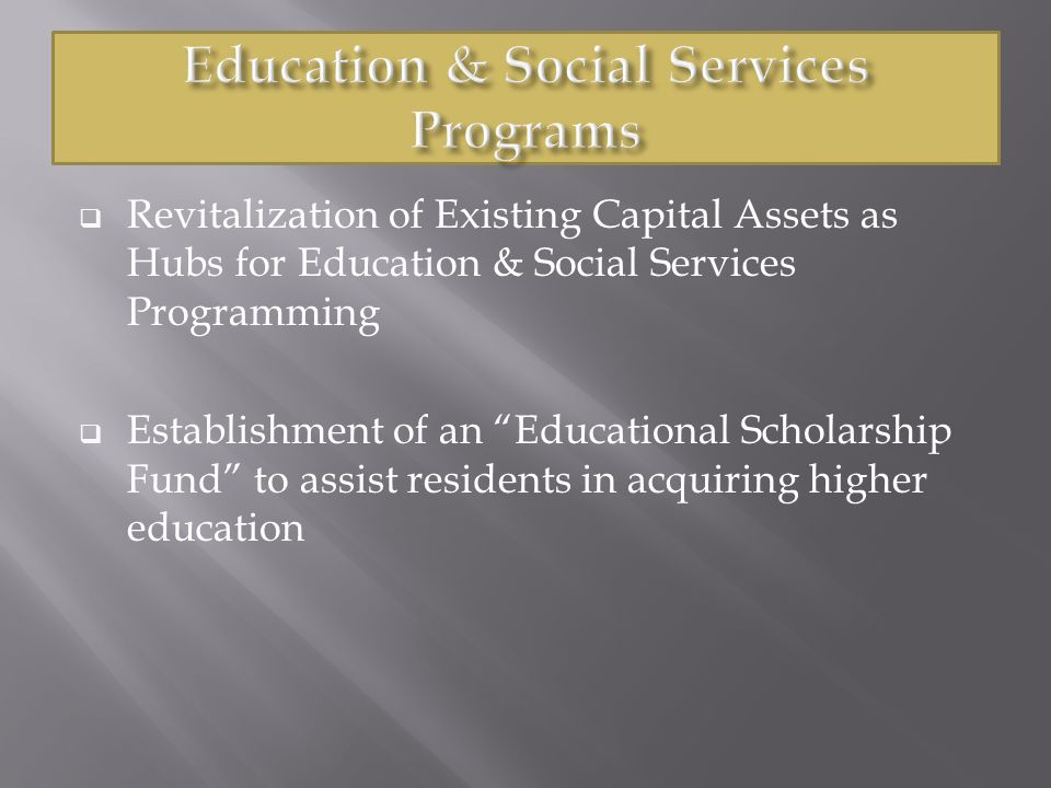  Revitalization of Existing Capital Assets as Hubs for Education & Social Services Programming  Establishment of an Educational Scholarship Fund to assist residents in acquiring higher education