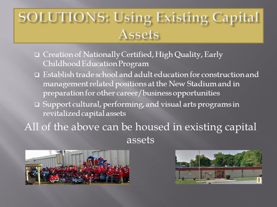  Creation of Nationally Certified, High Quality, Early Childhood Education Program  Establish trade school and adult education for construction and management related positions at the New Stadium and in preparation for other career/business opportunities  Support cultural, performing, and visual arts programs in revitalized capital assets All of the above can be housed in existing capital assets