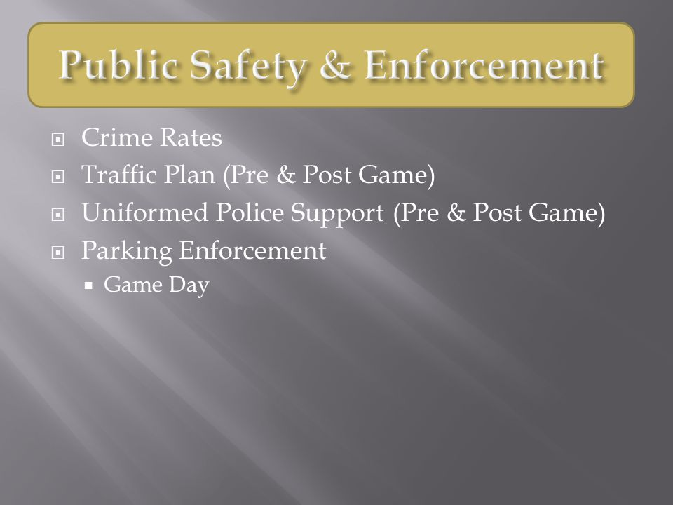  Crime Rates  Traffic Plan (Pre & Post Game)  Uniformed Police Support (Pre & Post Game)  Parking Enforcement  Game Day