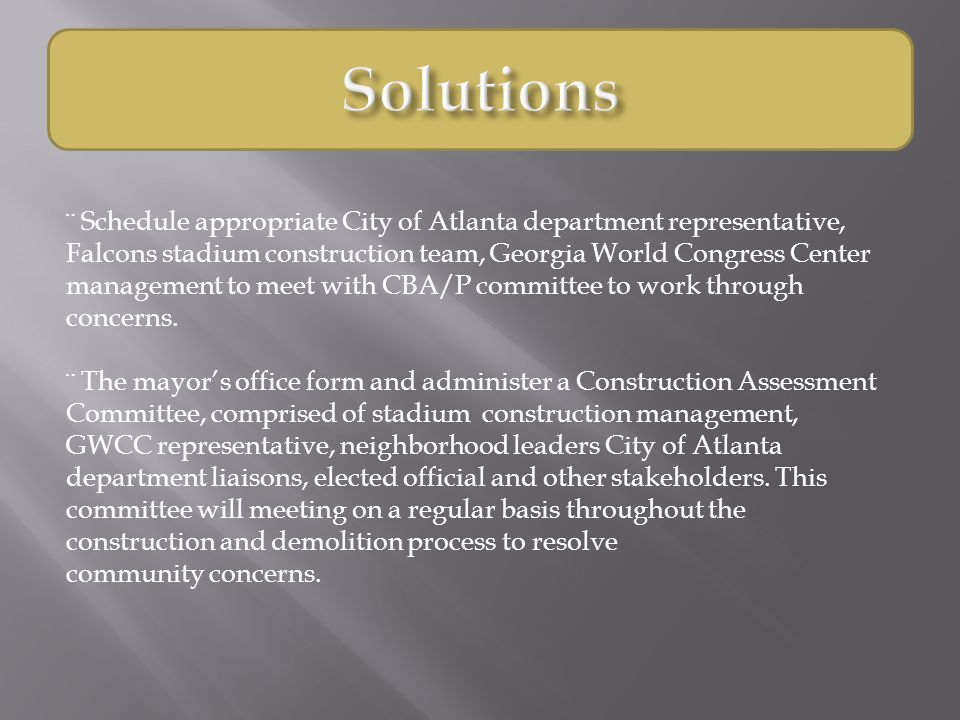 ¨ Schedule appropriate City of Atlanta department representative, Falcons stadium construction team, Georgia World Congress Center management to meet with CBA/P committee to work through concerns.
