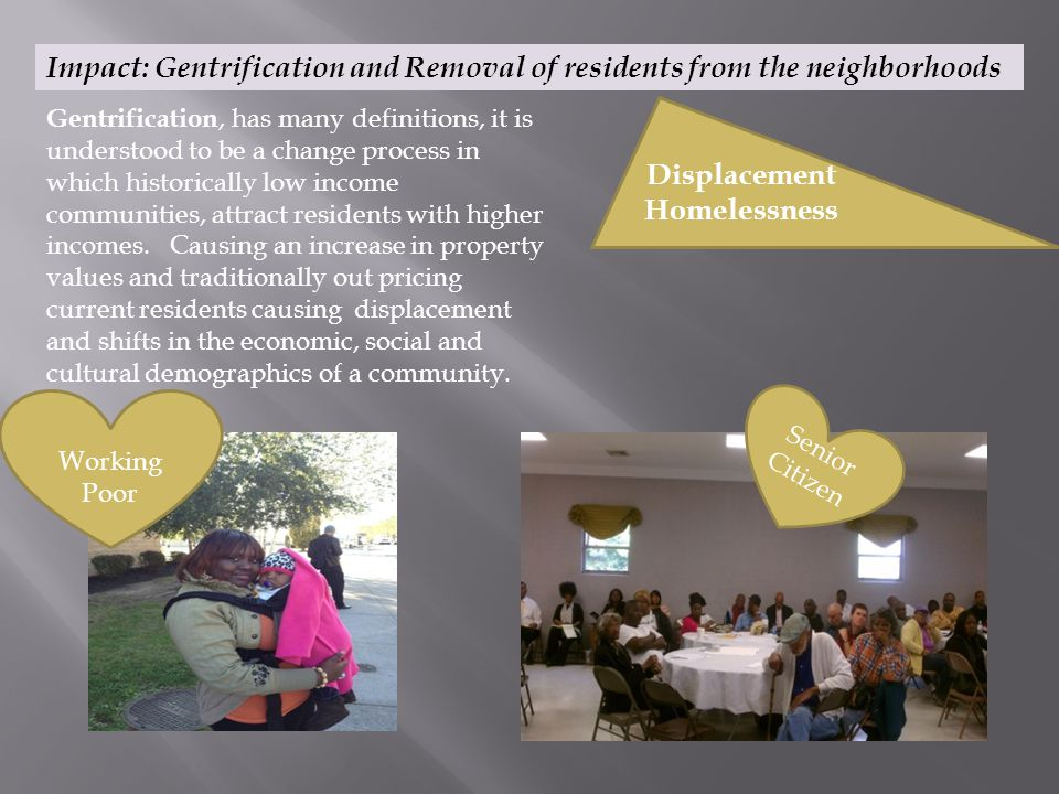 Impact: Gentrification and Removal of residents from the neighborhoods Gentrification, has many definitions, it is understood to be a change process in which historically low income communities, attract residents with higher incomes.
