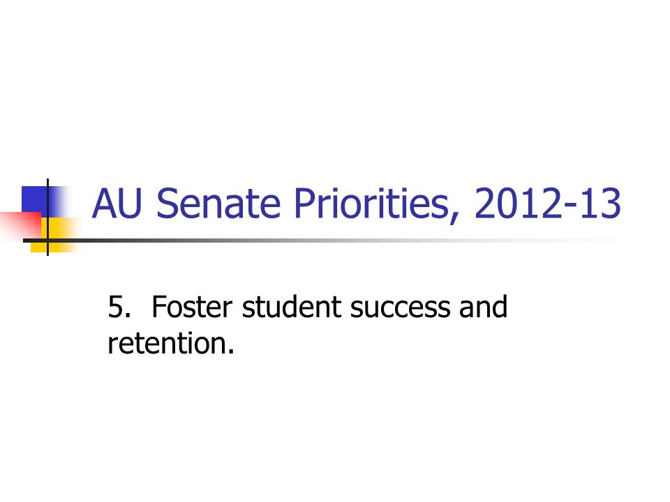 AU Senate Priorities, 2012-13 5. Foster student success and retention.