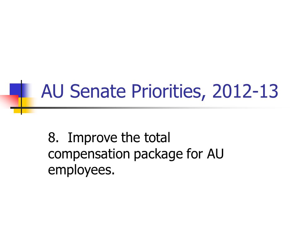 AU Senate Priorities, 2012-13 8. Improve the total compensation package for AU employees.