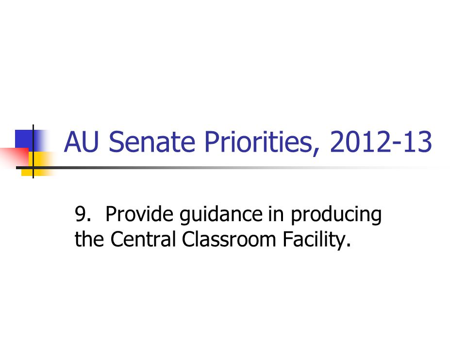 AU Senate Priorities, 2012-13 9. Provide guidance in producing the Central Classroom Facility.