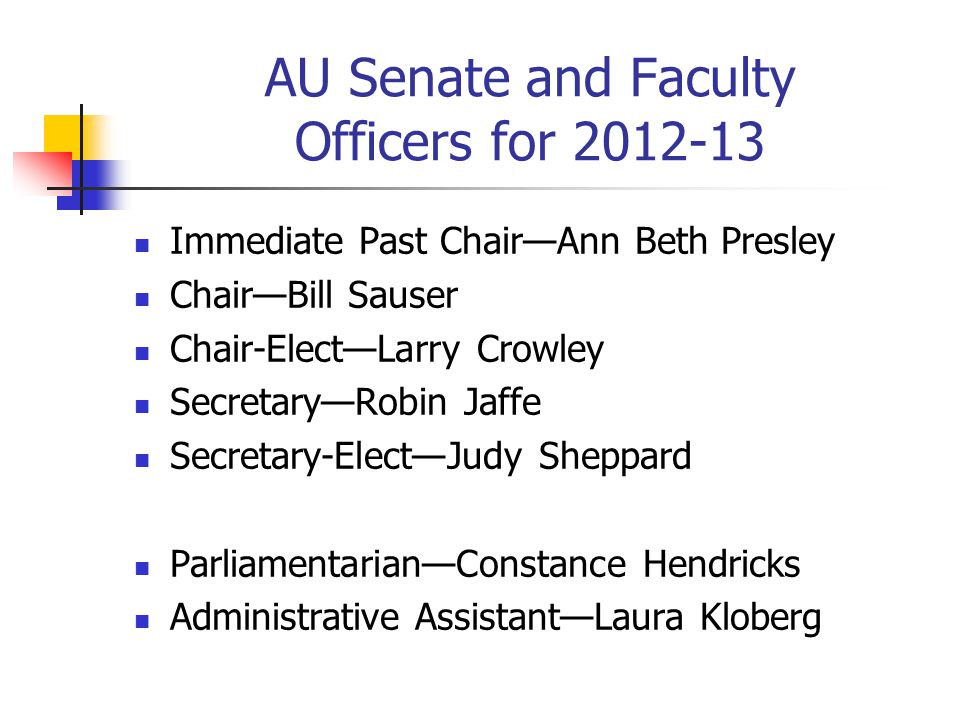 AU Senate and Faculty Officers for 2012-13 Immediate Past Chair—Ann Beth Presley Chair—Bill Sauser Chair-Elect—Larry Crowley Secretary—Robin Jaffe Secretary-Elect—Judy Sheppard Parliamentarian—Constance Hendricks Administrative Assistant—Laura Kloberg