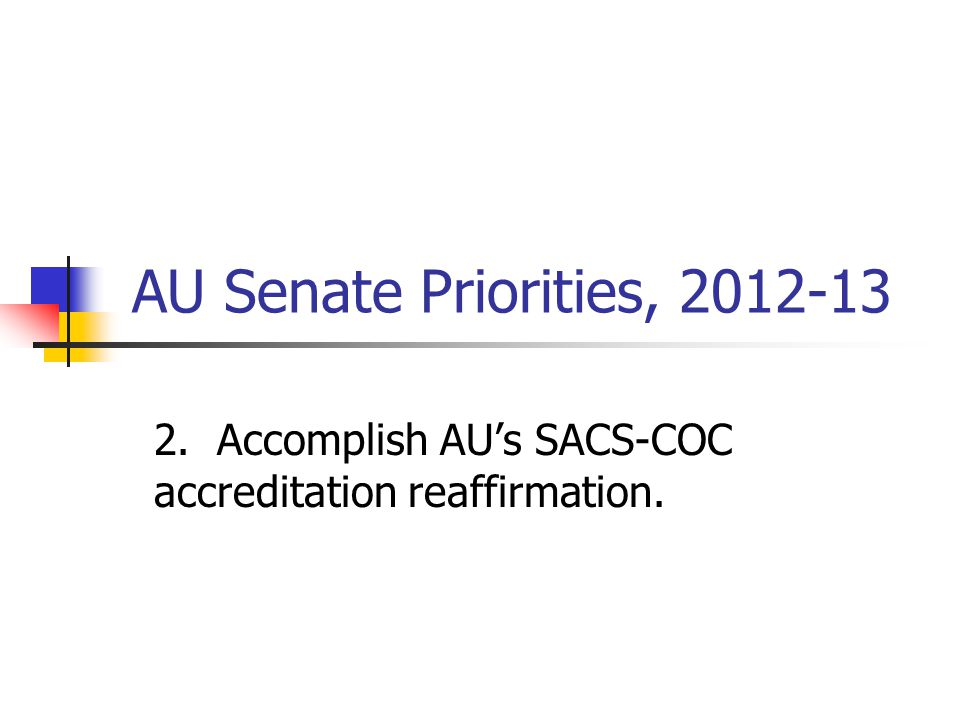 AU Senate Priorities, 2012-13 2. Accomplish AU's SACS-COC accreditation reaffirmation.