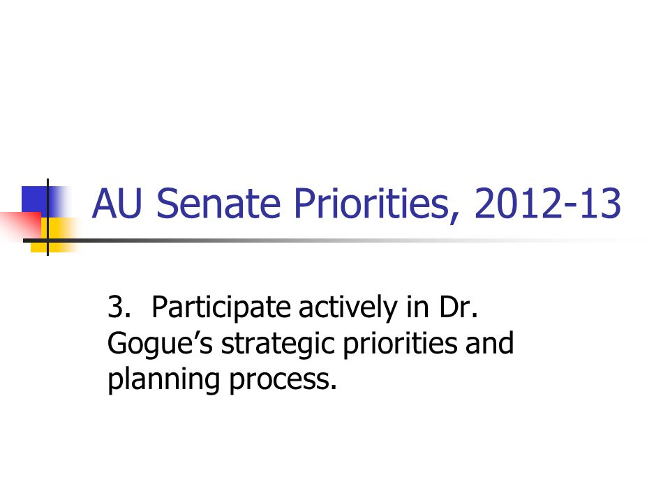 AU Senate Priorities, 2012-13 3. Participate actively in Dr.