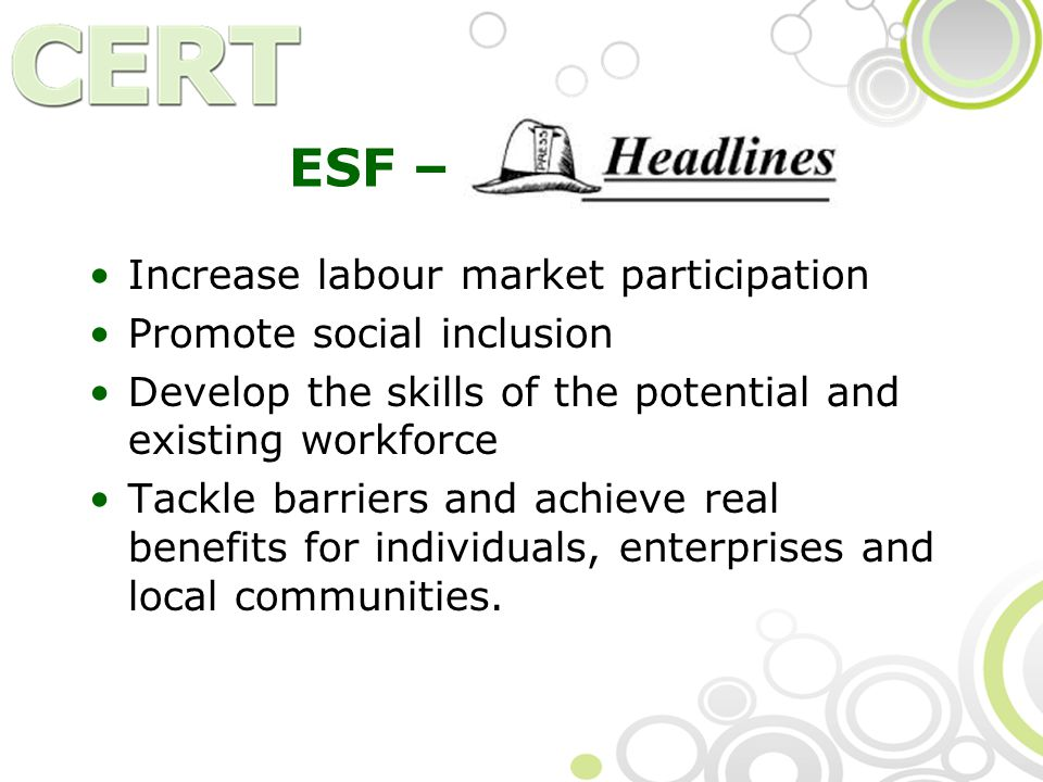 ESF – Headlines Increase labour market participation Promote social inclusion Develop the skills of the potential and existing workforce Tackle barriers and achieve real benefits for individuals, enterprises and local communities.