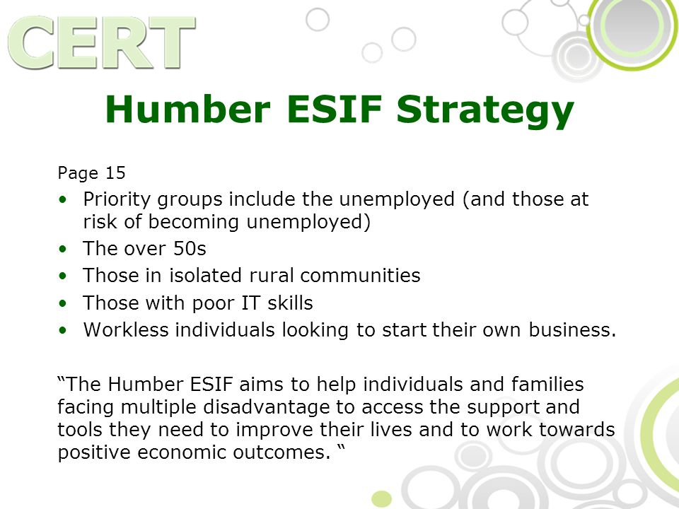 Humber ESIF Strategy Page 15 Priority groups include the unemployed (and those at risk of becoming unemployed) The over 50s Those in isolated rural communities Those with poor IT skills Workless individuals looking to start their own business.