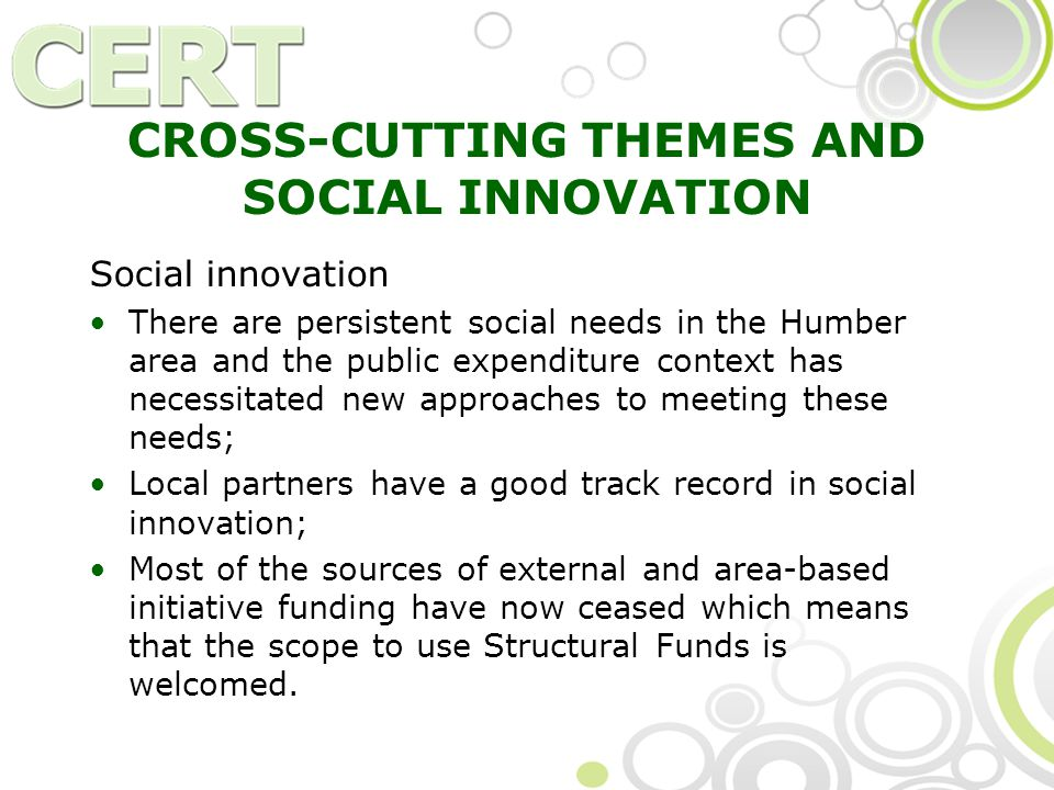 CROSS-CUTTING THEMES AND SOCIAL INNOVATION Social innovation There are persistent social needs in the Humber area and the public expenditure context has necessitated new approaches to meeting these needs; Local partners have a good track record in social innovation; Most of the sources of external and area-based initiative funding have now ceased which means that the scope to use Structural Funds is welcomed.