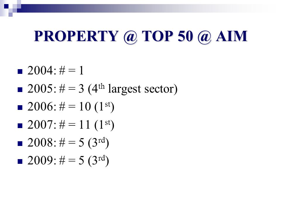 PROPERTY @ TOP 50 @ AIM 2004: # = 1 2005: # = 3 (4 th largest sector) 2006: # = 10 (1 st ) 2007: # = 11 (1 st ) 2008: # = 5 (3 rd ) 2009: # = 5 (3 rd )
