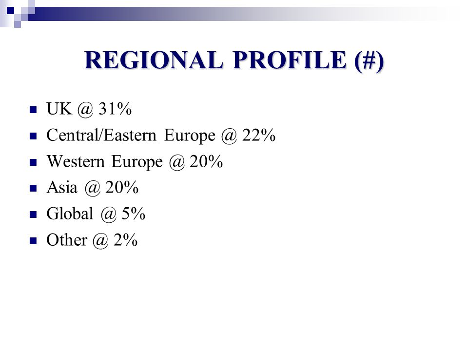 REGIONAL PROFILE (#) UK @ 31% Central/Eastern Europe @ 22% Western Europe @ 20% Asia @ 20% Global @ 5% Other @ 2%