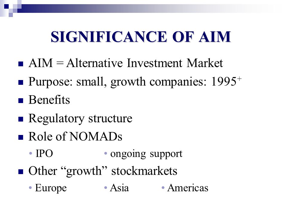 SIGNIFICANCE OF AIM June 1995: # = 10 @ £80 million Dec 2007: # = 1694 @ £98 billion Feb 2010: # = 1268 @ £58 billion Sectors (10): eg: financial, oil & gas, mining Sub-sectors (42): eg: property Distribution < £10M @ 41% £10M - £50M @ 38% £50M - £100M @ 9% £100M - £500M @ 11% > £500M @ 1% UK versus international