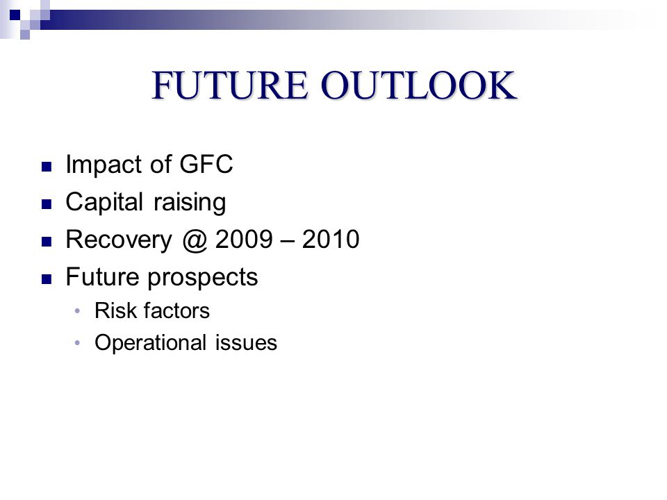 FUTURE OUTLOOK Impact of GFC Capital raising Recovery @ 2009 – 2010 Future prospects Risk factors Operational issues