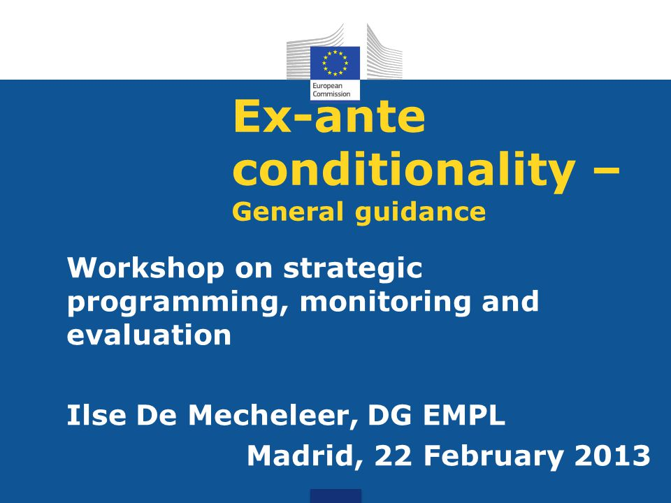 Ex-ante conditionality – General guidance Workshop on strategic programming, monitoring and evaluation Ilse De Mecheleer, DG EMPL Madrid, 22 February 2013