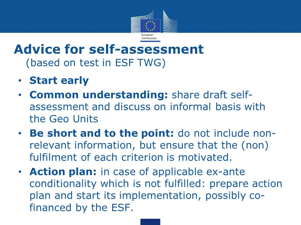 Advice for self-assessment (based on test in ESF TWG) Start early Common understanding: share draft self- assessment and discuss on informal basis with the Geo Units Be short and to the point: do not include non- relevant information, but ensure that the (non) fulfilment of each criterion is motivated.