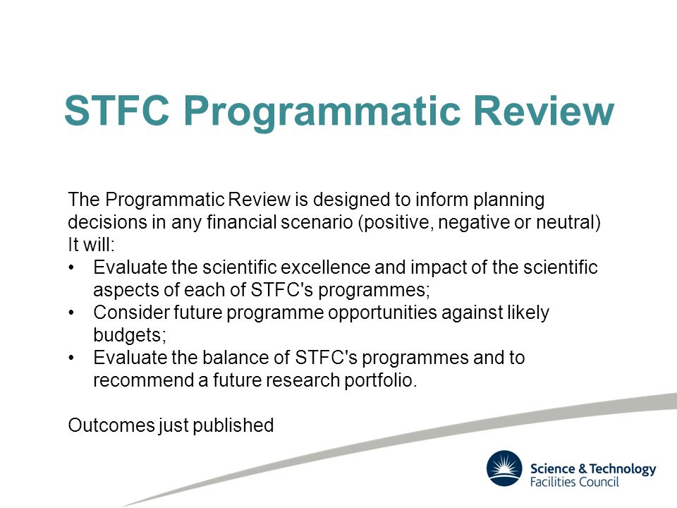 STFC Programmatic Review The Programmatic Review is designed to inform planning decisions in any financial scenario (positive, negative or neutral) It will: Evaluate the scientific excellence and impact of the scientific aspects of each of STFC s programmes; Consider future programme opportunities against likely budgets; Evaluate the balance of STFC s programmes and to recommend a future research portfolio.