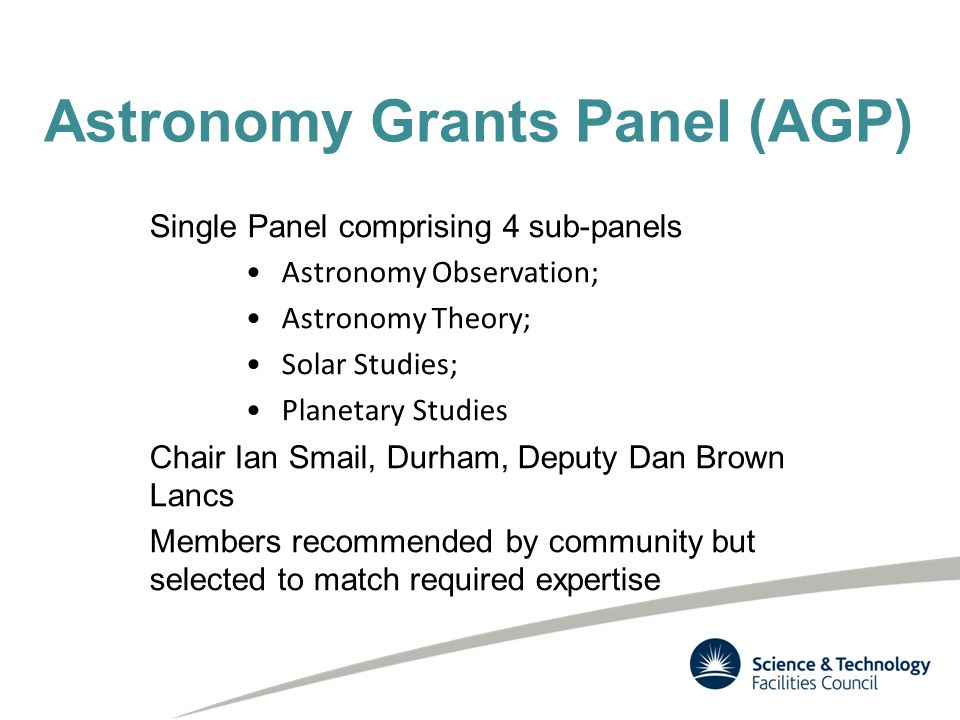 Astronomy Grants Panel (AGP) Single Panel comprising 4 sub-panels Astronomy Observation; Astronomy Theory; Solar Studies; Planetary Studies Chair Ian Smail, Durham, Deputy Dan Brown Lancs Members recommended by community but selected to match required expertise
