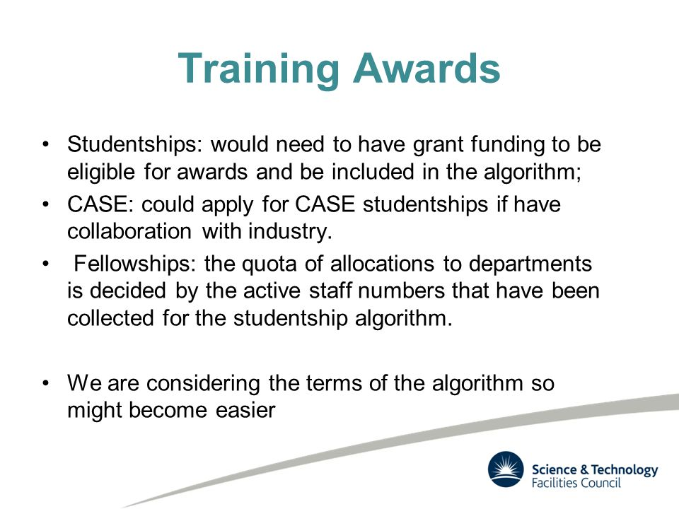 Training Awards Studentships: would need to have grant funding to be eligible for awards and be included in the algorithm; CASE: could apply for CASE studentships if have collaboration with industry.