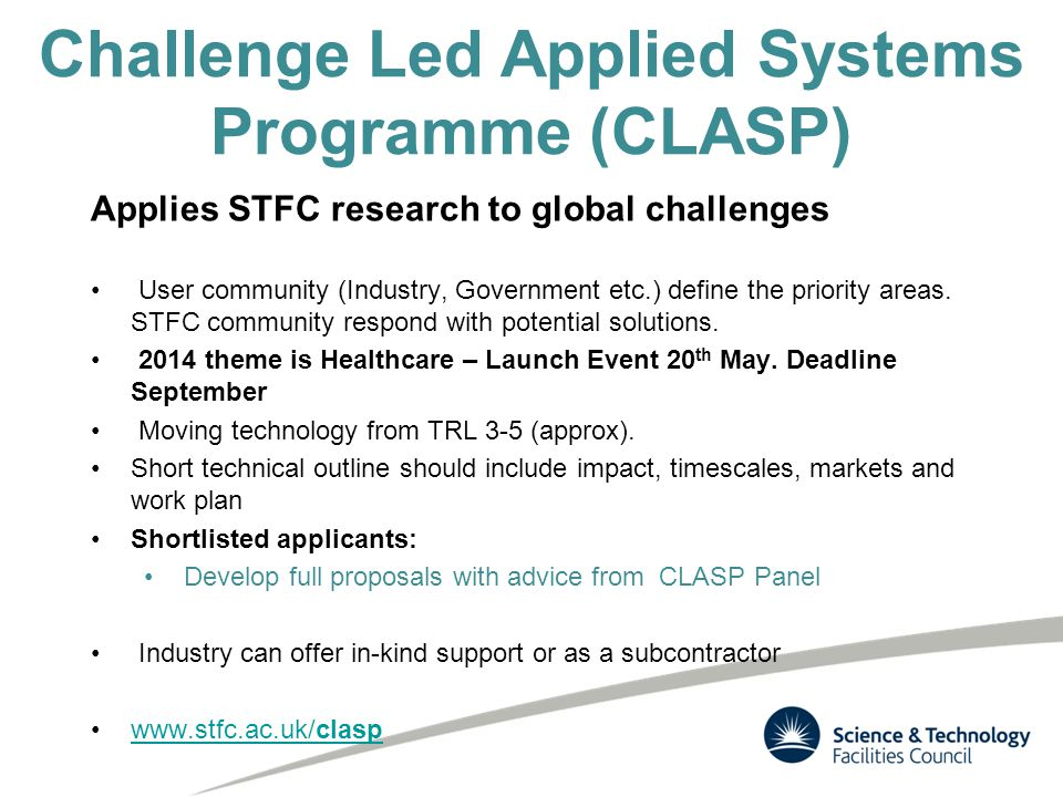 Challenge Led Applied Systems Programme (CLASP) Applies STFC research to global challenges User community (Industry, Government etc.) define the priority areas.