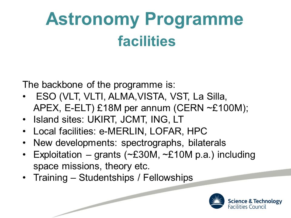 Astronomy Programme facilities The backbone of the programme is: ESO (VLT, VLTI, ALMA,VISTA, VST, La Silla, APEX, E-ELT) £18M per annum (CERN ~£100M); Island sites: UKIRT, JCMT, ING, LT Local facilities: e-MERLIN, LOFAR, HPC New developments: spectrographs, bilaterals Exploitation – grants (~£30M, ~£10M p.a.) including space missions, theory etc.