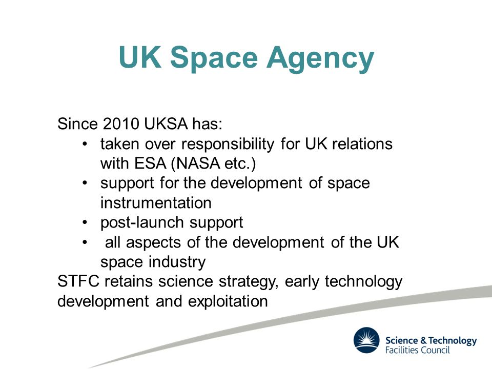 UK Space Agency Since 2010 UKSA has: taken over responsibility for UK relations with ESA (NASA etc.) support for the development of space instrumentation post-launch support all aspects of the development of the UK space industry STFC retains science strategy, early technology development and exploitation
