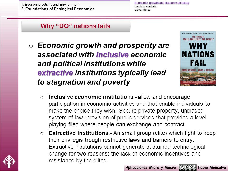 inclusive extractive o Economic growth and prosperity are associated with inclusive economic and political institutions while extractive institutions typically lead to stagnation and poverty o Inclusive economic institutions.- allow and encourage participation in economic activities and that enable individuals to make the choice they wish: Secure private property, unbiased system of law, provision of public services that provides a level playing filed where people can exchange and contract.