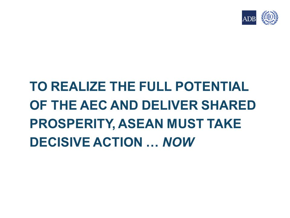 TO REALIZE THE FULL POTENTIAL OF THE AEC AND DELIVER SHARED PROSPERITY, ASEAN MUST TAKE DECISIVE ACTION … NOW 21
