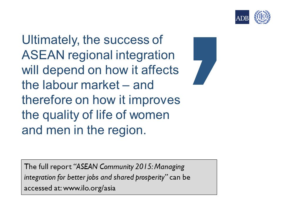 Ultimately, the success of ASEAN regional integration will depend on how it affects the labour market – and therefore on how it improves the quality of life of women and men in the region.