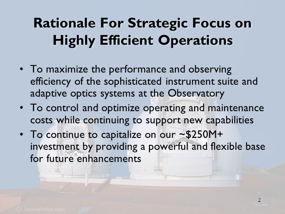 3 Strategic Initiatives to Improve Operational Efficiency Initiatives currently planned or underway –Telescope Control Systems Upgrade –Continuing the MAGIQ upgrade program for acquisition/guiding/image quality monitoring systems –Seismic upgrades –Estimated cost ~$4M Initiatives identified in Scientific Strategic Plan, but not yet funded in Observatory's 5-Year Plan –Optical Coatings –Instrument Performance Monitoring