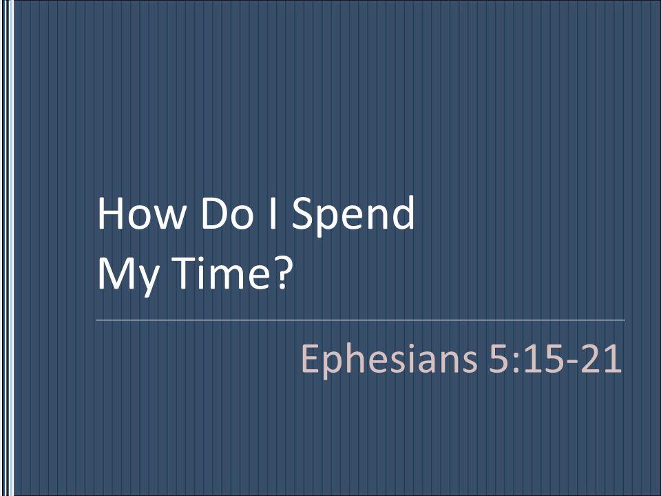 How Do I Spend My Time? Ephesians 5:15-21