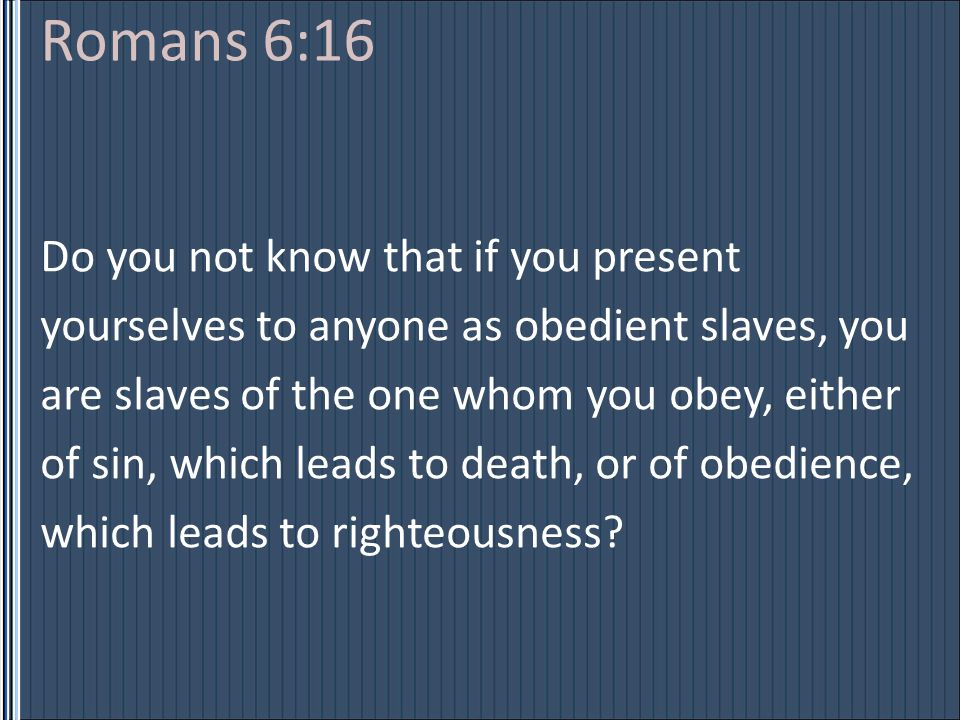 Romans 6:16 Do you not know that if you present yourselves to anyone as obedient slaves, you are slaves of the one whom you obey, either of sin, which