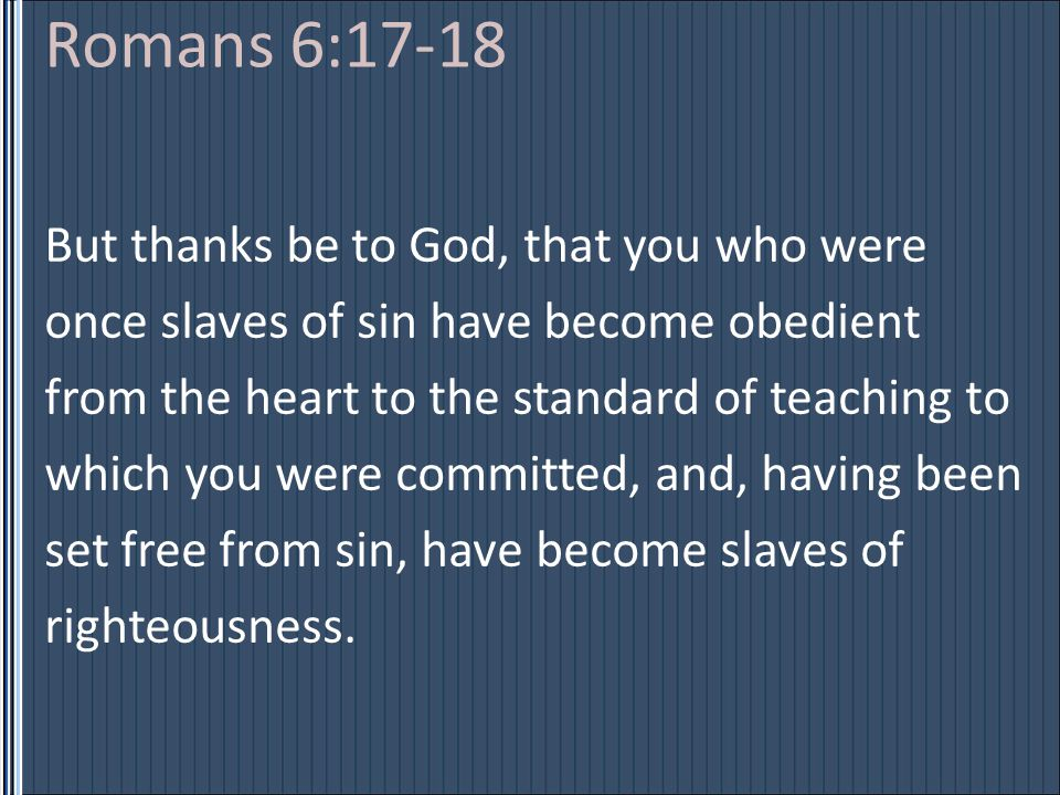 Romans 6:17-18 But thanks be to God, that you who were once slaves of sin have become obedient from the heart to the standard of teaching to which you