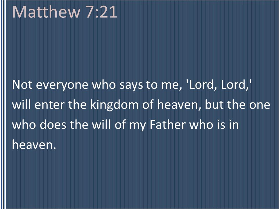 Matthew 7:21 Not everyone who says to me, 'Lord, Lord,' will enter the kingdom of heaven, but the one who does the will of my Father who is in heaven.