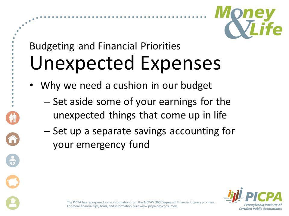 Budgeting and Financial Priorities Unexpected Expenses Why we need a cushion in our budget – Set aside some of your earnings for the unexpected things that come up in life – Set up a separate savings accounting for your emergency fund