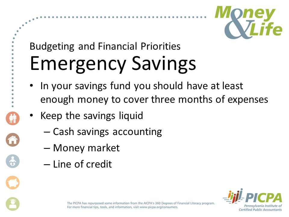 Budgeting and Financial Priorities Emergency Savings In your savings fund you should have at least enough money to cover three months of expenses Keep the savings liquid – Cash savings accounting – Money market – Line of credit