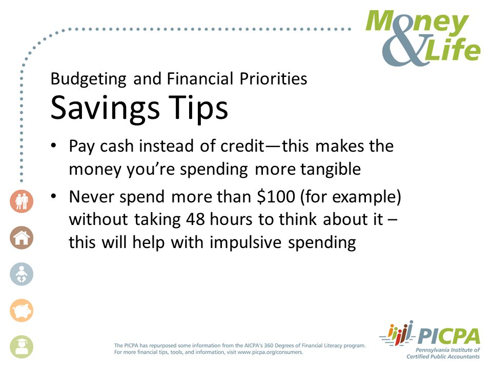 Budgeting and Financial Priorities Savings Tips Pay cash instead of credit—this makes the money you're spending more tangible Never spend more than $100 (for example) without taking 48 hours to think about it – this will help with impulsive spending