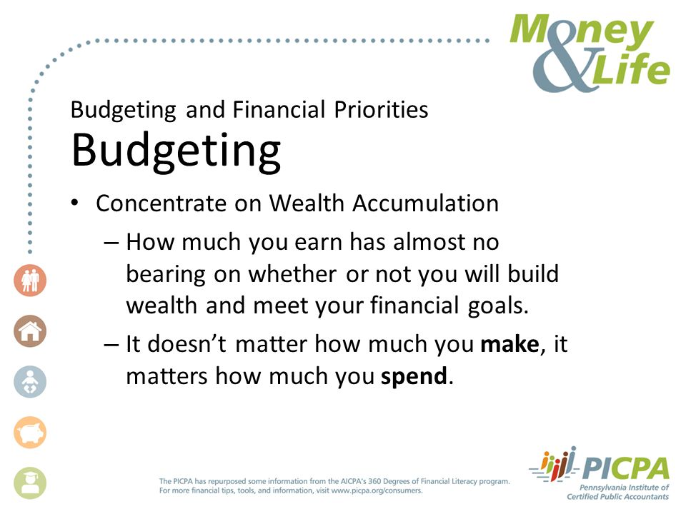 Budgeting and Financial Priorities Budgeting Concentrate on Wealth Accumulation – How much you earn has almost no bearing on whether or not you will build wealth and meet your financial goals.