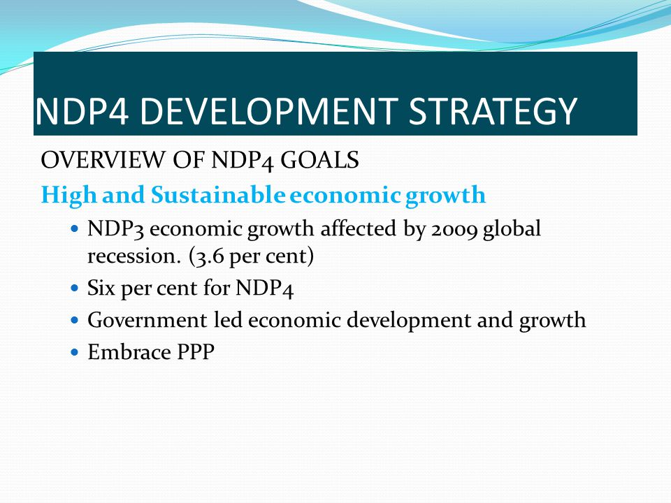 OVERVIEW OF NDP4 GOALS High and Sustainable economic growth NDP3 economic growth affected by 2009 global recession. (3.6 per cent) Six per cent for ND