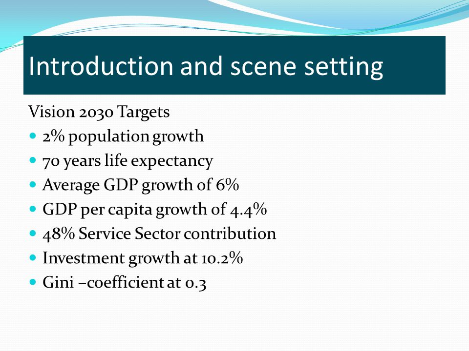 Introduction and scene setting Vision 2030 Targets 2% population growth 70 years life expectancy Average GDP growth of 6% GDP per capita growth of 4.4