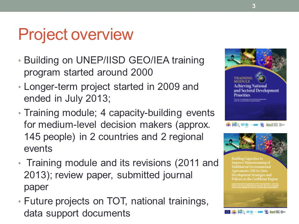 Project overview Building on UNEP/IISD GEO/IEA training program started around 2000 Longer-term project started in 2009 and ended in July 2013; Traini