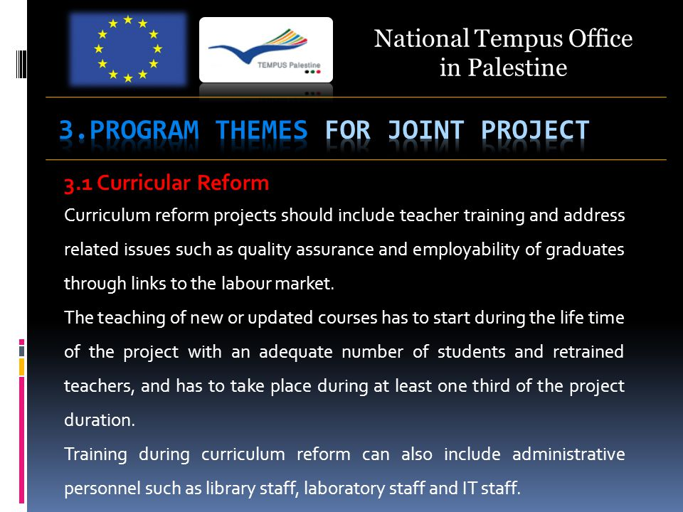 National Tempus Office in Palestine 3.1 Curricular Reform Curriculum reform projects should include teacher training and address related issues such as quality assurance and employability of graduates through links to the labour market.