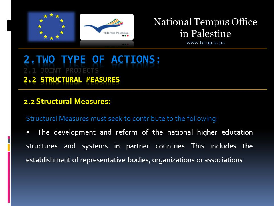 2.2 Structural Measures: Structural Measures must seek to contribute to the following: The development and reform of the national higher education structures and systems in partner countries This includes the establishment of representative bodies, organizations or associations National Tempus Office in Palestine www.tempus.ps