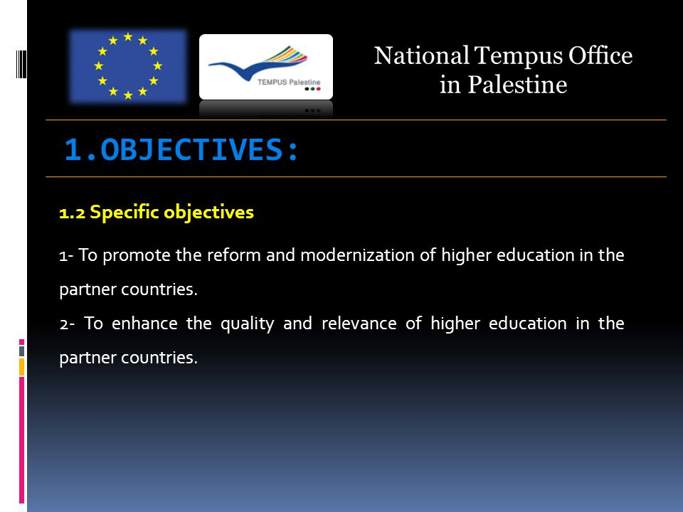 1.2 Specific objectives 1- To promote the reform and modernization of higher education in the partner countries. 2- To enhance the quality and relevan
